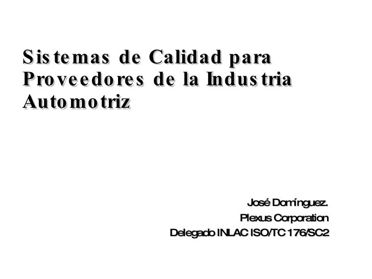 <ul><li>Sistemas de Calidad para Proveedores de la Industria Automotriz </li></ul>José Domínguez. Plexus Corporation Deleg...