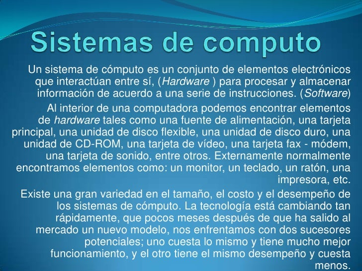 Sistemas de computo<br />Un sistema de cómputoes un conjunto de elementos electrónicos que interactúan entre sí, (Hardwar...