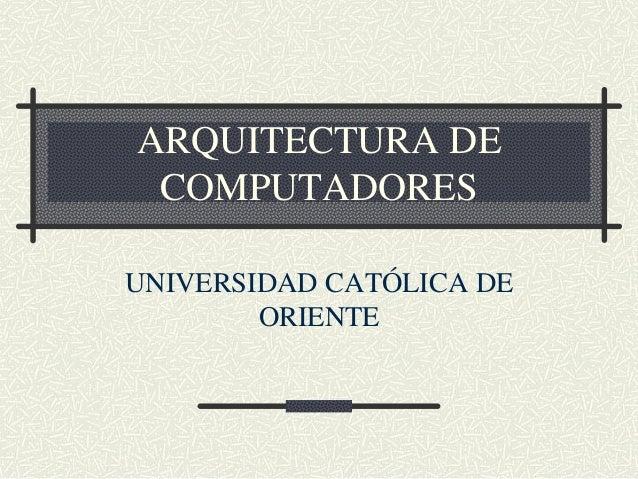 ARQUITECTURA DE COMPUTADORES UNIVERSIDAD CATÓLICA DE ORIENTE