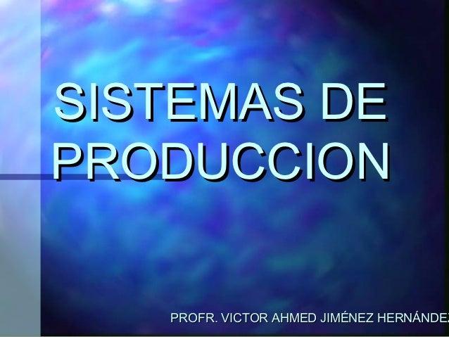 SISTEMAS DEPRODUCCION   PROFR. VICTOR AHMED JIMÉNEZ HERNÁNDEZ