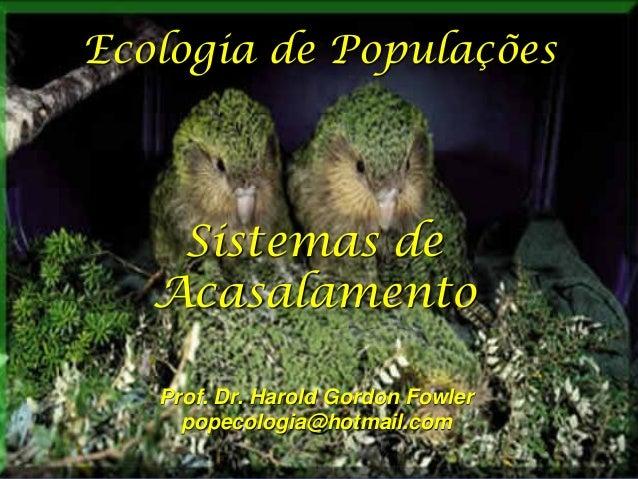 Ecologia de Populações  Sistemas de Acasalamento Prof. Dr. Harold Gordon Fowler popecologia@hotmail.com