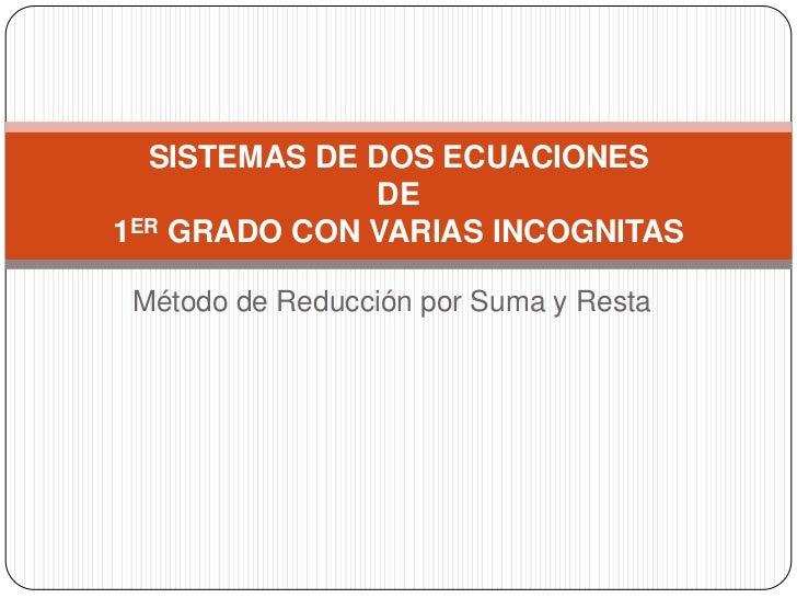 Método de Reducción por Suma y Resta<br />SISTEMAS DE DOS ECUACIONES DE 1ER GRADO CON VARIAS INCOGNITAS<br />