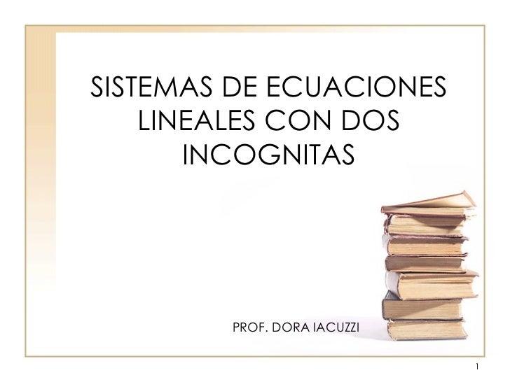 SISTEMAS DE ECUACIONES LINEALES CON DOS INCOGNITAS PROF. DORA IACUZZI