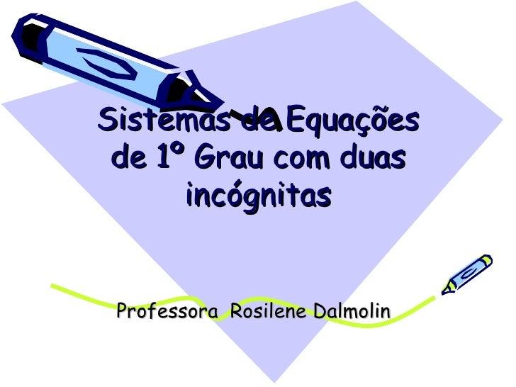 Sistemas de Equações de 1º Grau com duas incógnitas Professora  Rosilene Dalmolin