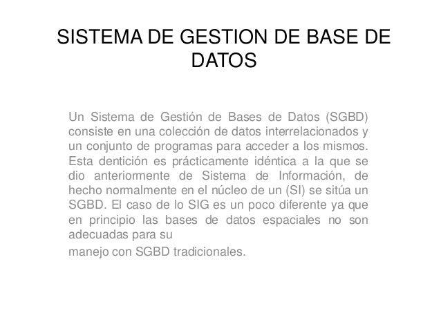 SISTEMA DE GESTION DE BASE DE DATOS Un Sistema de Gestión de Bases de Datos (SGBD) consiste en una colección de datos inte...