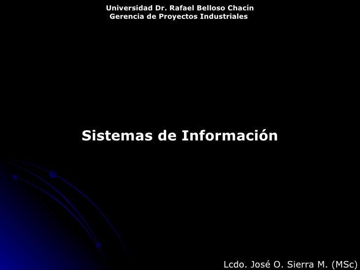 Sistemas de Información Universidad Dr. Rafael Belloso Chacín Gerencia de Proyectos Industriales   Lcdo. José O. Sierra M....
