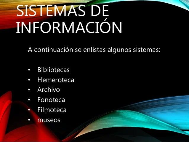 SISTEMAS DE  INFORMACIÓN  A continuación se enlistas algunos sistemas:  • Bibliotecas  • Hemeroteca  • Archivo  • Fonoteca...