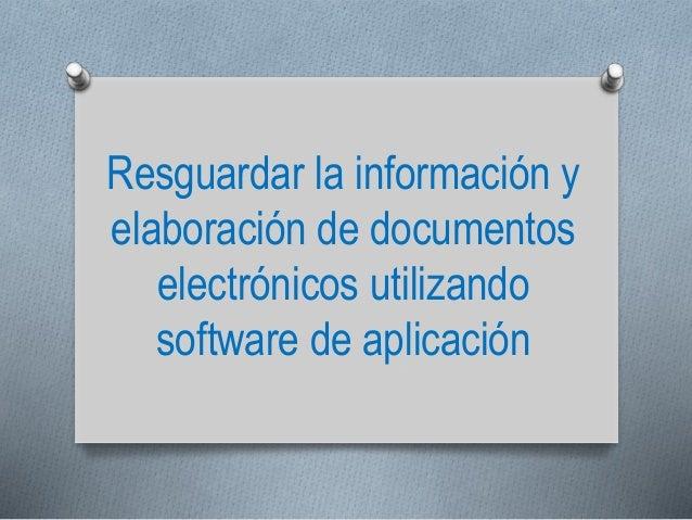 Resguardar la información y elaboración de documentos electrónicos utilizando software de aplicación