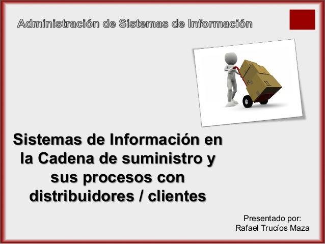 Sistemas de Información en la Cadena de suministro y sus procesos con distribuidores / clientes Presentado por: Rafael Tru...