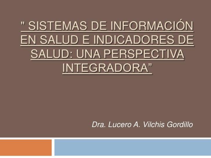 """"""" SISTEMAS DE INFORMACIÓNEN SALUD E INDICADORES DE  SALUD: UNA PERSPECTIVA       INTEGRADORA""""          Dra. Lucero A. Vilc..."""