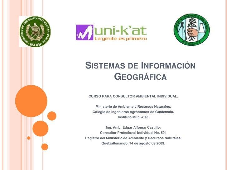 Sistemas de Información Geográfica<br />CURSO PARA CONSULTOR AMBIENTAL INDIVIDUAL.<br />Ministerio de Ambiente y Recursos ...
