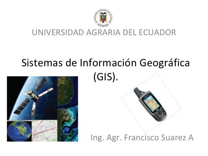UNIVERSIDAD AGRARIA DEL ECUADORSistemas de Información Geográfica               (GIS).              Ing. Agr. Francisco Su...
