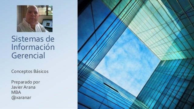 Sistemas de Información Gerencial Conceptos Básicos Preparado por Javier Arana MBA @xaranar