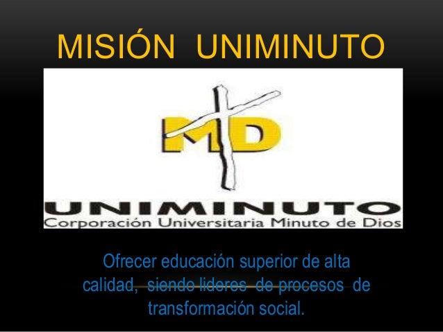 MISIÓN UNIMINUTO    Ofrecer educación superior de alta calidad, siendo lideres de procesos de          transformación soci...
