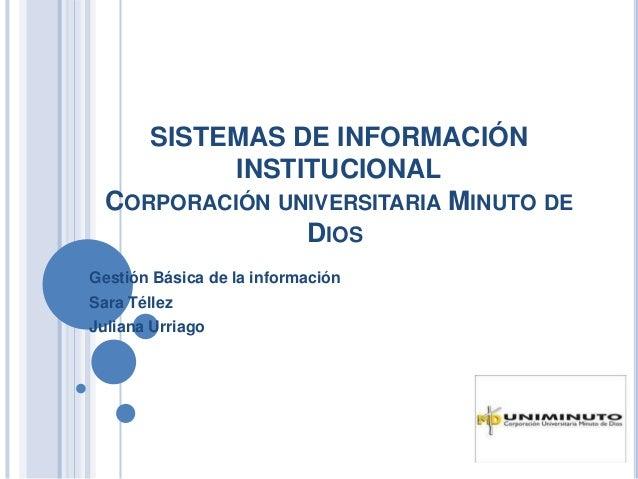 SISTEMAS DE INFORMACIÓN INSTITUCIONAL CORPORACIÓN UNIVERSITARIA MINUTO DE DIOS Gestión Básica de la información Sara Télle...
