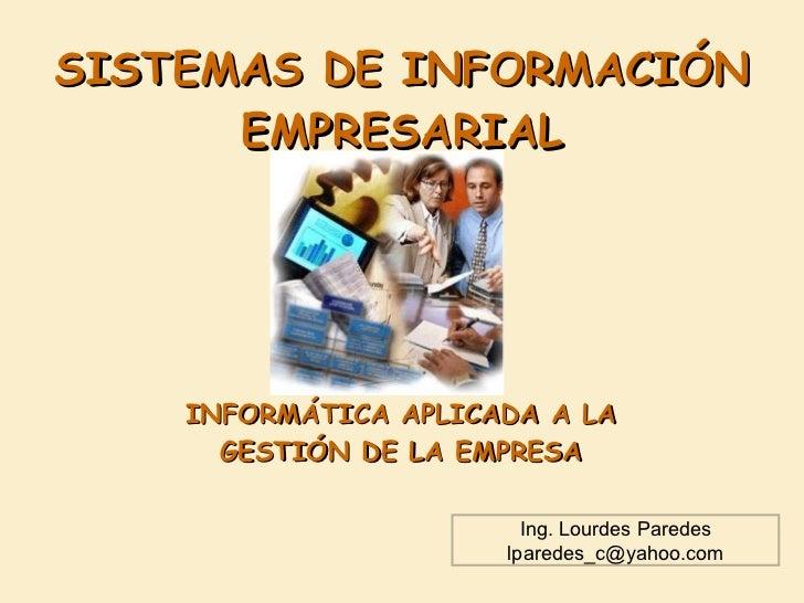 SISTEMAS DE INFORMACIÓN EMPRESARIAL INFORMÁTICA APLICADA A LA GESTIÓN DE LA EMPRESA Ing. Lourdes Paredes [email_address]