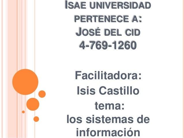 ISAE UNIVERSIDADPERTENECE A:JOSÉ DEL CID4-769-1260Facilitadora:Isis Castillotema:los sistemas deinformación