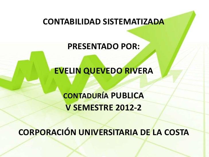CONTABILIDAD SISTEMATIZADA          PRESENTADO POR:       EVELIN QUEVEDO RIVERA         CONTADURÍA PUBLICA          V SEME...