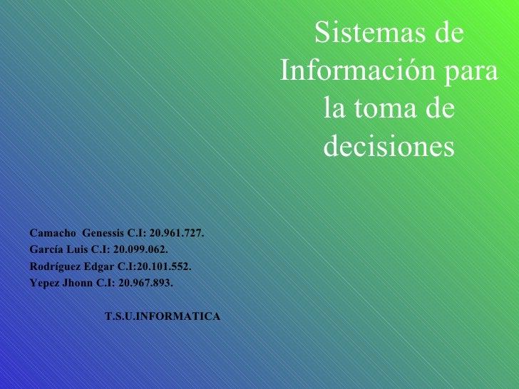 Sistemas de Información para la toma de decisiones Camacho  Genessis C.I: 20.961.727. García Luis C.I: 20.099.062. Rodrígu...