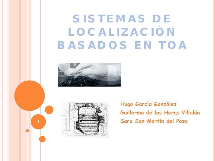 SISTEMAS DE LOCALIZACIÓN BASADOS EN TOA Hugo García González  Guillermo de las Heras Villalón Sara San Martín del Pozo