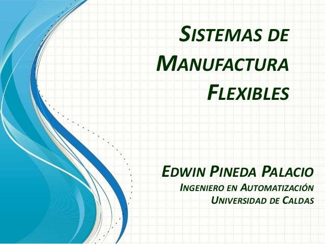 SISTEMAS DE MANUFACTURA FLEXIBLES EDWIN PINEDA PALACIO INGENIERO EN AUTOMATIZACIÓN UNIVERSIDAD DE CALDAS