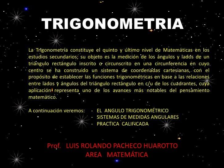 TRIGONOMETRIALa Trigonometría constituye el quinto y último nivel de Matemáticas en losestudios secundarios; su objeto es ...
