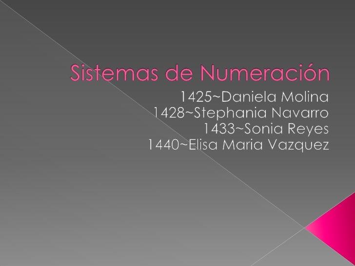Sistemas de Numeración<br />1425~Daniela Molina<br />1428~Stephania Navarro<br />1433~Sonia Reyes<br />1440~Elisa Maria Va...