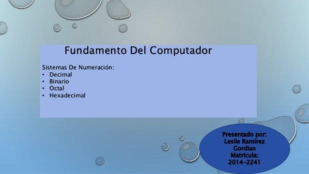 Fundamento Del Computador  Sistemas De Numeración:  • Decimal  • Binario  • Octal  • Hexadecimal  Presentado por:  Leslie ...