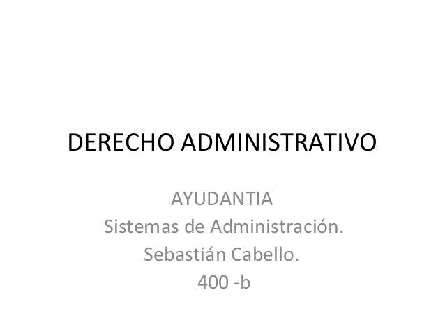 DERECHO ADMINISTRATIVO AYUDANTIA Sistemas de Administración. Sebastián Cabello. 400 -b