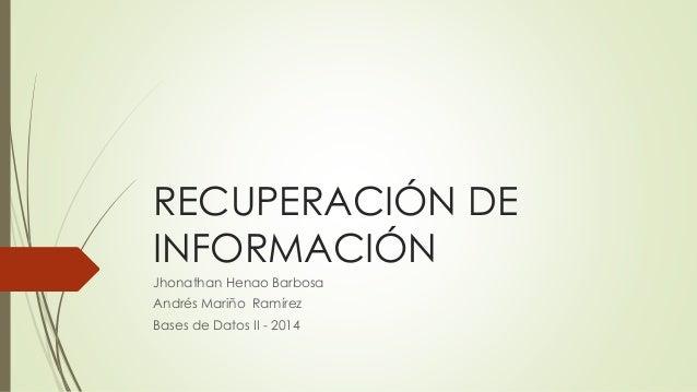 RECUPERACIÓN DE INFORMACIÓN Jhonathan Henao Barbosa Andrés Mariño Ramírez Bases de Datos II - 2014