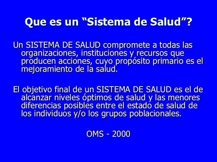 """Que es un """"Sistema de Salud""""? <ul><li>Un SISTEMA DE SALUD compromete a todas las organizaciones, instituciones y recursos ..."""