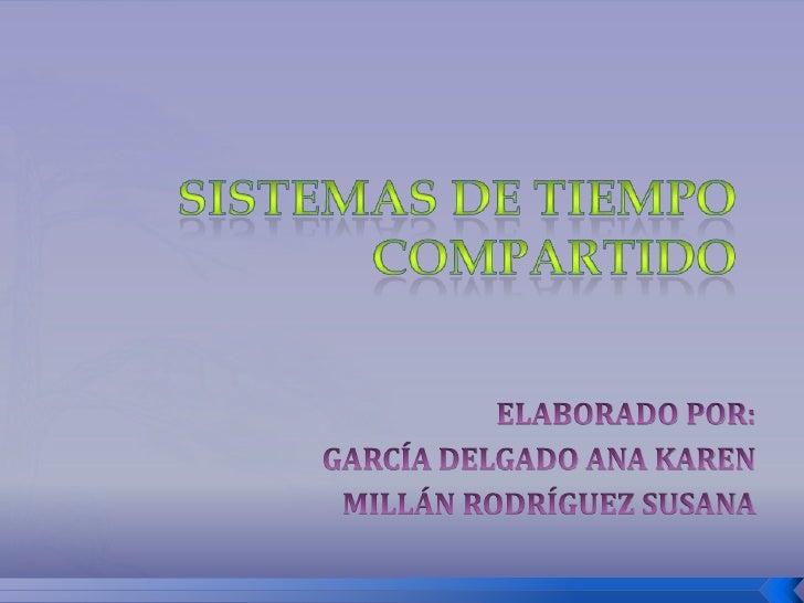 SISTEMAS DE TIEMPOCOMPARTIDO<br />ELABORADO POR:<br />GARCÍA DELGADO ANA KAREN<br />MILLÁN RODRÍGUEZ SUSANA<br />