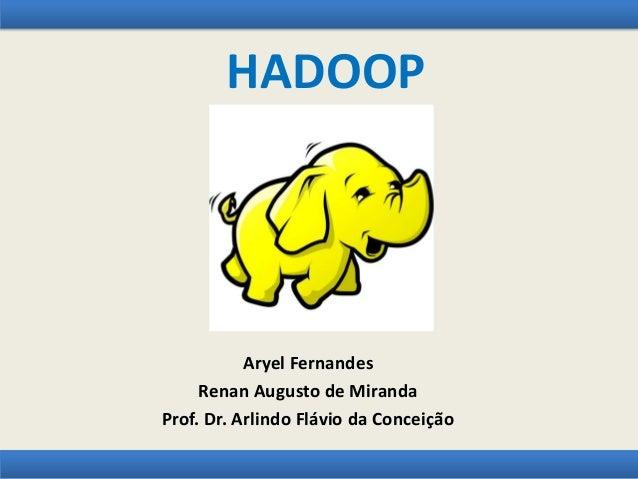 HADOOP Aryel Fernandes Renan Augusto de Miranda Prof. Dr. Arlindo Flávio da Conceição