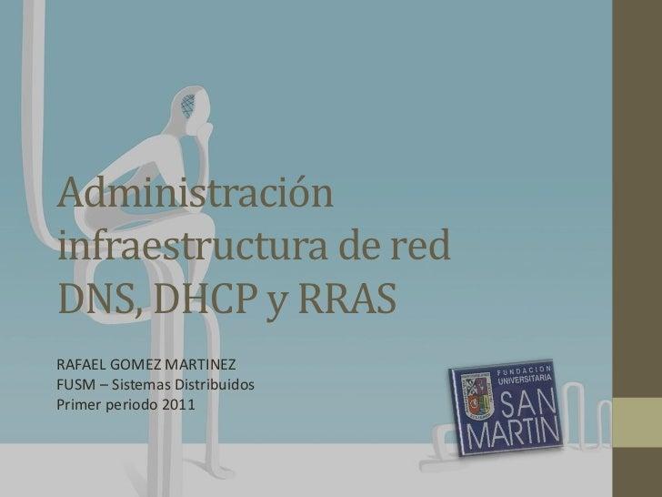 Administracióninfraestructura de redDNS, DHCP y RRASRAFAEL GOMEZ MARTINEZFUSM – Sistemas DistribuidosPrimer periodo 2011