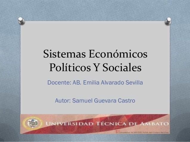 Sistemas Económicos Políticos Y SocialesDocente: AB. Emilia Alvarado Sevilla  Autor: Samuel Guevara Castro
