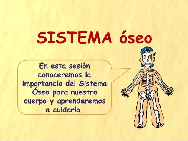 SISTEMA óseo En esta sesión conoceremos la importancia del Sistema Óseo para nuestro cuerpo y aprenderemos a cuidarlo.