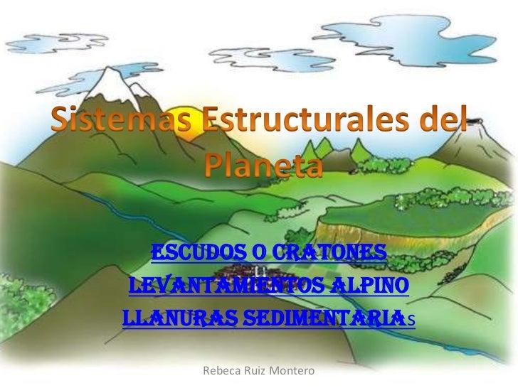 Escudos o cratonesLevantamientos AlpinoLlanuras Sedimentarias      Rebeca Ruiz Montero