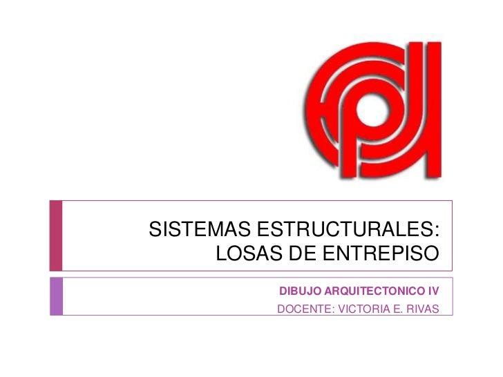SISTEMAS ESTRUCTURALES: LOSAS DE ENTREPISO<br />DIBUJO ARQUITECTONICO IV<br />DOCENTE: VICTORIA E. RIVAS<br />