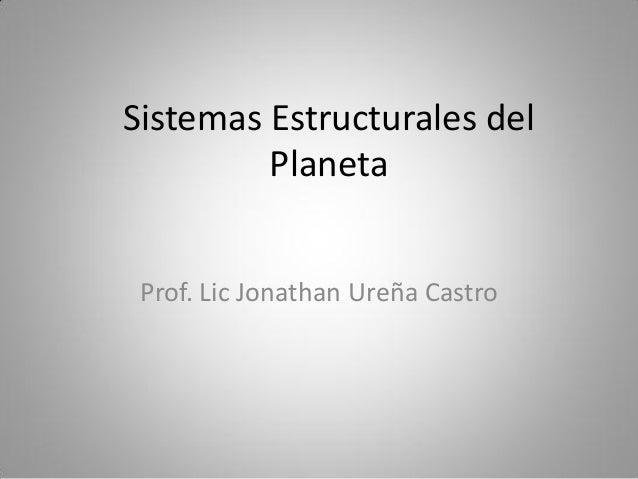 Sistemas Estructurales del         Planeta Prof. Lic Jonathan Ureña Castro