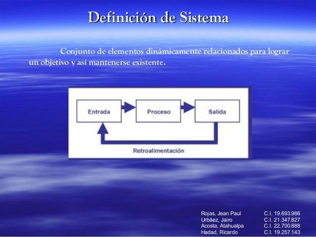 Definición de Sistema Conjunto de elementos dinámicamente relacionados para lograr un objetivo y así mantenerse existente....