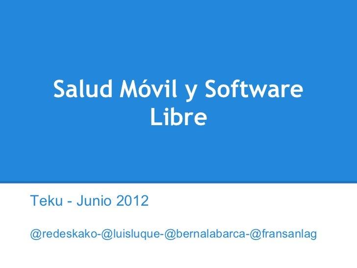 Salud Móvil y Software           LibreTeku - Junio 2012@redeskako-@luisluque-@bernalabarca-@fransanlag