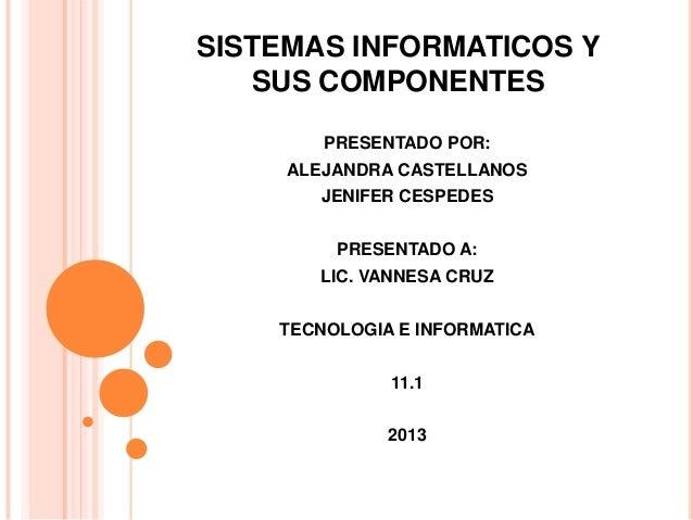 SISTEMAS INFORMATICOS Y   SUS COMPONENTES        PRESENTADO POR:     ALEJANDRA CASTELLANOS       JENIFER CESPEDES         ...