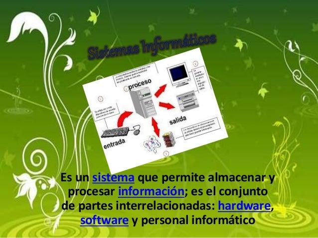 Es un sistema que permite almacenar y procesar información; es el conjunto de partes interrelacionadas: hardware, software...