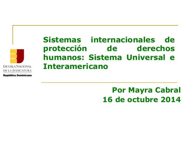 Sistemas internacionales de protección de derechos humanos: Sistema Universal e Interamericano Por Mayra Cabral 16 de octu...