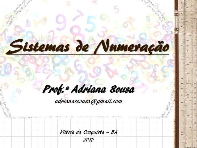 Sistemas de Numeração Prof.ª Adriana Sousa adrianassousa@gmail.com Vitória da Conquista – BA 2015