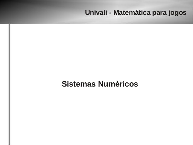Univali - Matemática para jogos  Sistemas Numéricos