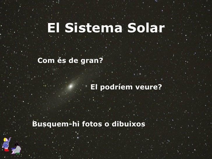 El Sistema Solar Com és de gran? El podríem veure? Busquem-hi fotos o dibuixos