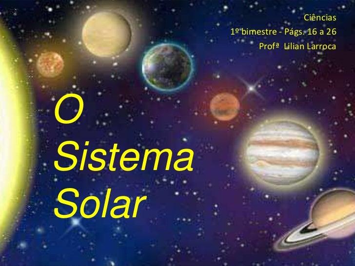 Ciências <br />1º bimestre - Págs. 16 a 26<br />Profª  Lilian Larroca<br />O Sistema Solar<br />