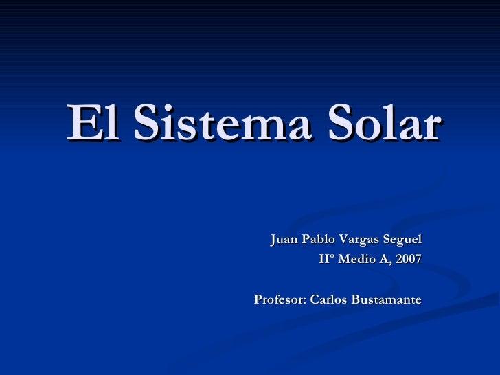 El Sistema Solar Juan Pablo Vargas Seguel IIº Medio A, 2007 Profesor: Carlos Bustamante
