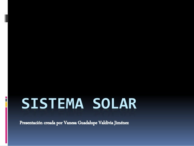 SISTEMA SOLAR  Presentación creada por Vanesa Guadalupe Valdivia Jiménez
